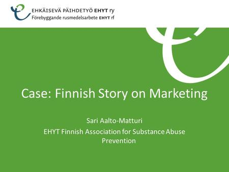 Case: Finnish Story on Marketing Sari Aalto-Matturi EHYT Finnish Association for Substance Abuse Prevention.