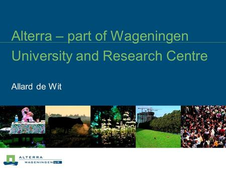 Alterra – part of Wageningen University and Research Centre Allard de Wit.