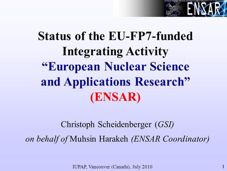 IUPAP, Vancouver (Canada), July 2010 11 Status of the EU-FP7-funded Integrating Activity European Nuclear Science and Applications Research (ENSAR) Christoph.