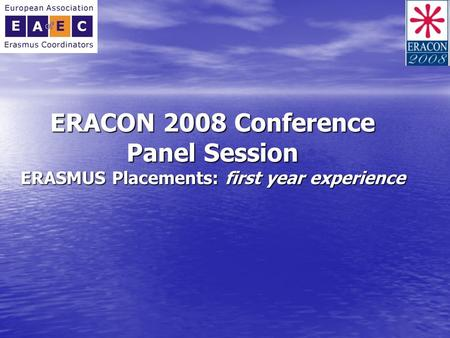 ERACON 2008 Conference Panel Session ERASMUS Placements: first year experience.