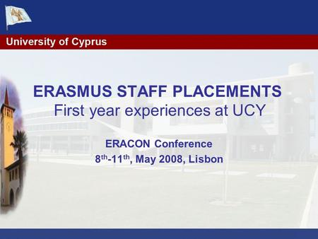 ERASMUS STAFF PLACEMENTS First year experiences at UCY ERACON Conference 8 th -11 th, May 2008, Lisbon.