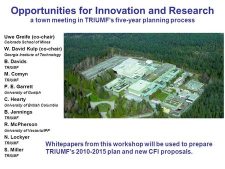 Opportunities for Innovation and Research a town meeting in TRIUMFs five-year planning process Uwe Greife (co-chair) Colorado School of Mines W. David.