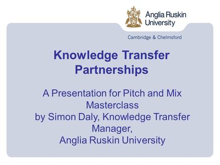 Knowledge Transfer Partnerships A Presentation for Pitch and Mix Masterclass by Simon Daly, Knowledge Transfer Manager, Anglia Ruskin University.