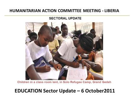 EDUCATION Sector Update – 6 October2011 HUMANITARIAN ACTION COMMITTEE MEETING - LIBERIA SECTORAL UPDATE Children in a class room tent, in Solo Refugee.