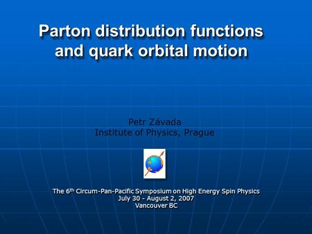 Parton distribution functions and quark orbital motion Petr Závada Institute of Physics, Prague The 6 th Circum-Pan-Pacific Symposium on High Energy Spin.