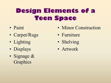 Design Elements of a Teen Space Paint Carpet/Rugs Lighting Displays Signage & Graphics Minor Construction Furniture Shelving Artwork.