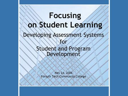 Focusing on Student Learning Developing Assessment Systems for Student and Program Development May 24, 2006 Forsyth Tech Community College.