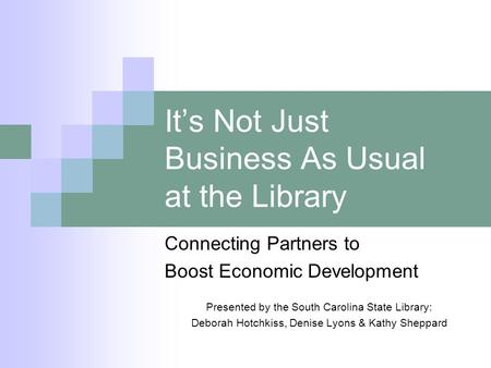 Its Not Just Business As Usual at the Library Connecting Partners to Boost Economic Development Presented by the South Carolina State Library: Deborah.