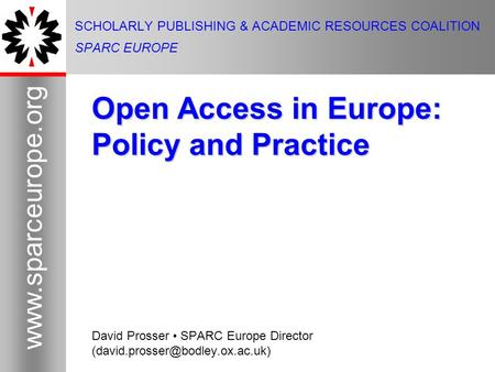 1 www.sparceurope.org 1 SCHOLARLY PUBLISHING & ACADEMIC RESOURCES COALITION SPARC EUROPE Open Access in Europe: Policy and Practice David Prosser SPARC.