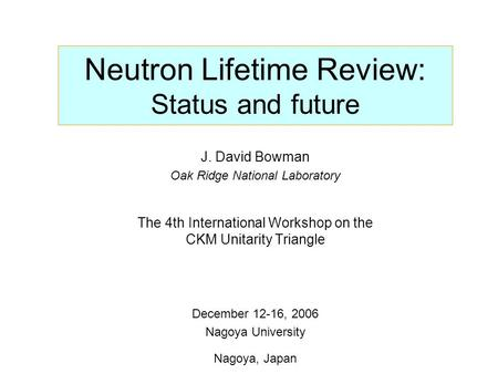 Neutron Lifetime Review: Status and future J. David Bowman Oak Ridge National Laboratory The 4th International Workshop on the CKM Unitarity Triangle December.