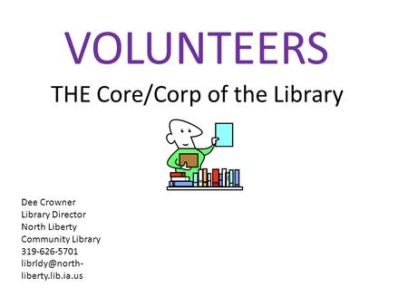 THE Core/Corp of the Library VOLUNTEERS Dee Crowner Library Director North Liberty Community Library 319-626-5701 liberty.lib.ia.us.