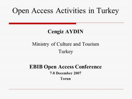 Open Access Activities in Turkey Cengiz AYDIN Ministry of Culture and Tourism Turkey EBIB Open Access Conference 7-8 December 2007 Torun.