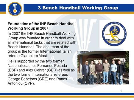 3 Beach Handball Working Group Foundation of the IHF Beach Handball Working Group in 2007: In 2007 the IHF Beach Handball Working Group was founded in.