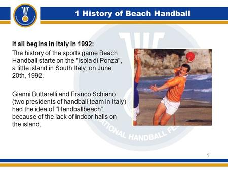 1 History of Beach Handball It all begins in Italy in 1992: The history of the sports game Beach Handball starte on the Isola di Ponza, a little island.