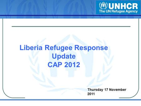 Liberia Refugee Response Update CAP 2012 Thursday 17 November 2011.