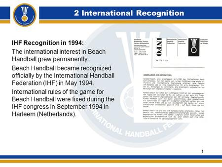 2 International Recognition IHF Recognition in 1994: The international interest in Beach Handball grew permanently. Beach Handball became recognized officially.