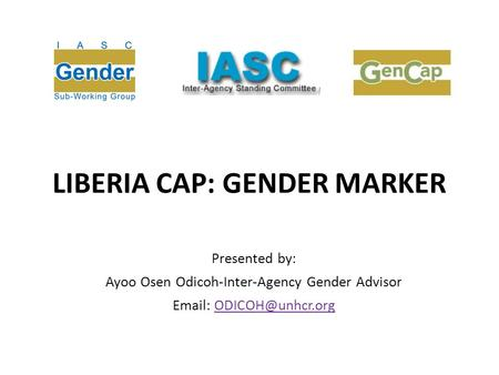 LIBERIA CAP: GENDER MARKER Presented by: Ayoo Osen Odicoh-Inter-Agency Gender Advisor