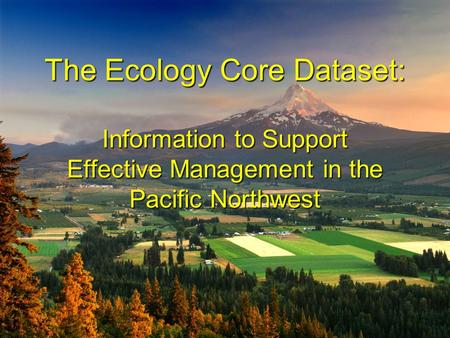 The Ecology Core Dataset: Information to Support Effective Management in the Pacific Northwest The Ecology Core Dataset: Information to Support Effective.