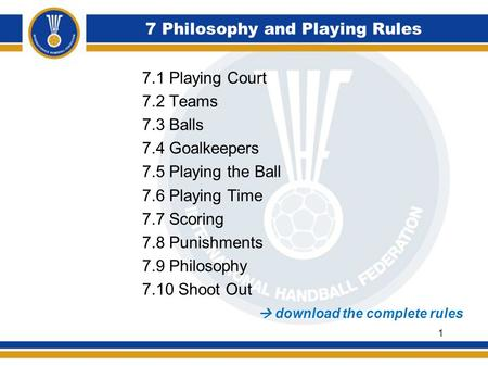 7 Philosophy and Playing Rules 7.1 Playing Court 7.2 Teams 7.3 Balls 7.4 Goalkeepers 7.5 Playing the Ball 7.6 Playing Time 7.7 Scoring 7.8 Punishments.