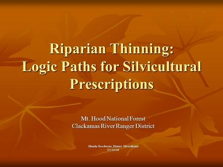 Riparian Thinning: Logic Paths for Silvicultural Prescriptions Mt. Hood National Forest Clackamas River Ranger District Glenda Goodwyne, District Silviculturist.