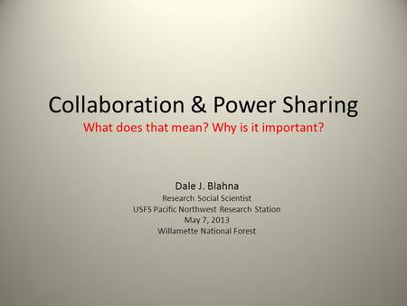 Collaboration & Power Sharing What does that mean? Why is it important? Dale J. Blahna Research Social Scientist USFS Pacific Northwest Research Station.