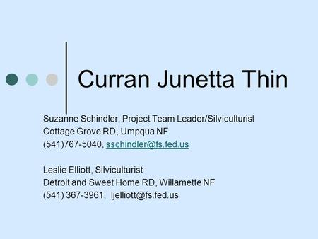Curran Junetta Thin Suzanne Schindler, Project Team Leader/Silviculturist Cottage Grove RD, Umpqua NF (541)767-5040,