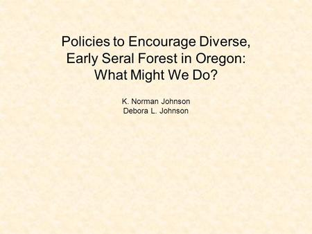 Policies to Encourage Diverse, Early Seral Forest in Oregon: What Might We Do? K. Norman Johnson Debora L. Johnson.