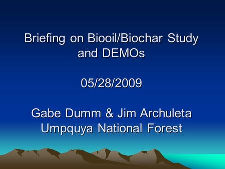 Briefing on Biooil/Biochar Study and DEMOs 05/28/2009 Gabe Dumm & Jim Archuleta Umpquya National Forest.