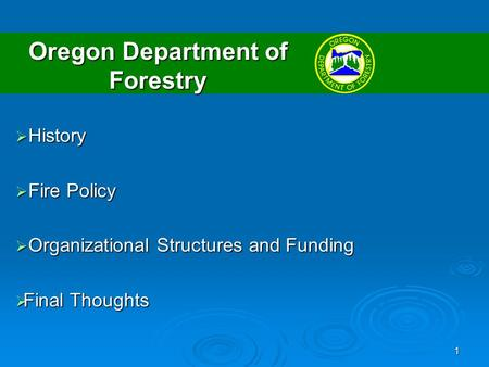 1 Oregon Department of Forestry History History Fire Policy Fire Policy Organizational Structures and Funding Organizational Structures and Funding Final.