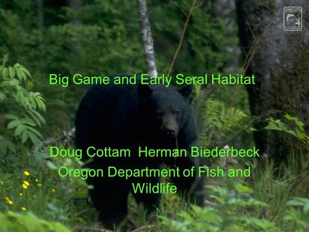 Big Game and Early Seral Habitat Doug Cottam Herman Biederbeck Oregon Department of Fish and Wildlife.