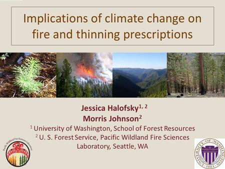 Implications of climate change on fire and thinning prescriptions Jessica Halofsky 1, 2 Morris Johnson 2 1 University of Washington, School of Forest Resources.