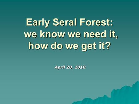 Early Seral Forest: we know we need it, how do we get it? April 28, 2010 April 28, 2010.