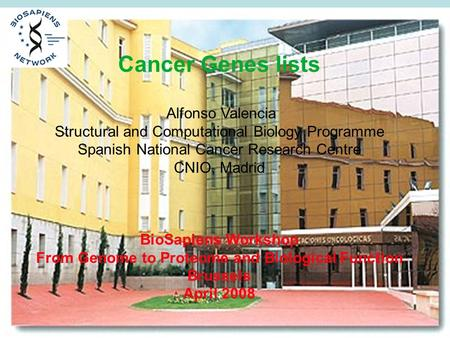 Cancer Genes lists Alfonso Valencia Structural and Computational Biology Programme Spanish National Cancer Research Centre CNIO, Madrid BioSapiens Workshop.