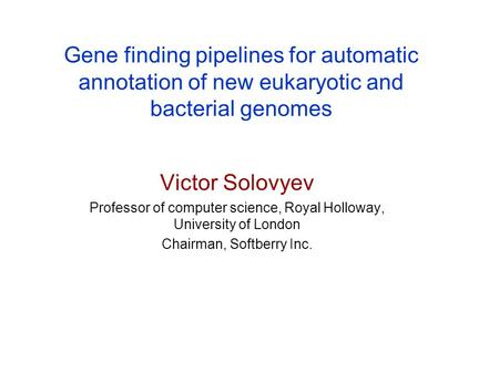 Gene finding pipelines for automatic annotation of new eukaryotic and bacterial genomes Victor Solovyev Professor of computer science, Royal Holloway,