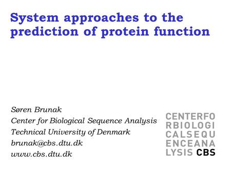 System approaches to the prediction of protein function Søren Brunak Center for Biological Sequence Analysis Technical University of Denmark
