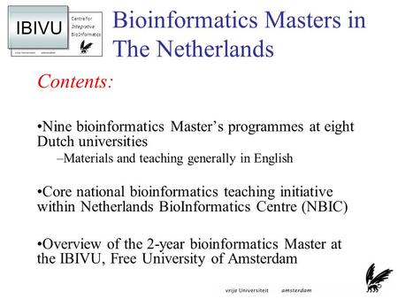 Centre for Integrative BioInformatics IBIVU Bioinformatics Masters in The Netherlands Contents: Nine bioinformatics Masters programmes at eight Dutch universities.