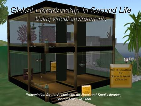 Global Librarianship in Second Life Using virtual environments Presentation for the Association for Rural and Small Libraries, Sacramento, CA 2008.