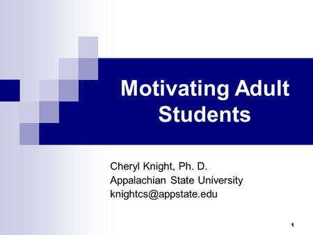 1 Motivating Adult Students Cheryl Knight, Ph. D. Appalachian State University