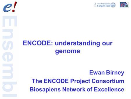 ENCODE: understanding our genome Ewan Birney The ENCODE Project Consortium Biosapiens Network of Excellence.