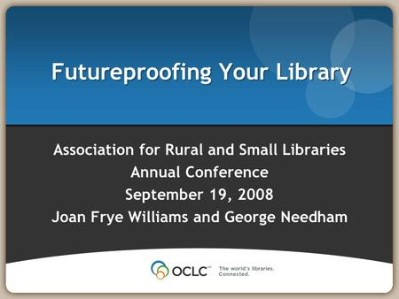 Futureproofing Your Library Association for Rural and Small Libraries Annual Conference September 19, 2008 Joan Frye Williams and George Needham.