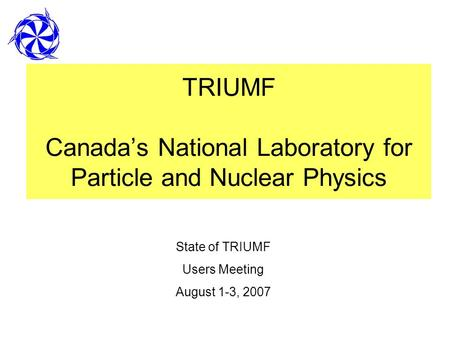 TRIUMF Canadas National Laboratory for Particle and Nuclear Physics State of TRIUMF Users Meeting August 1-3, 2007.