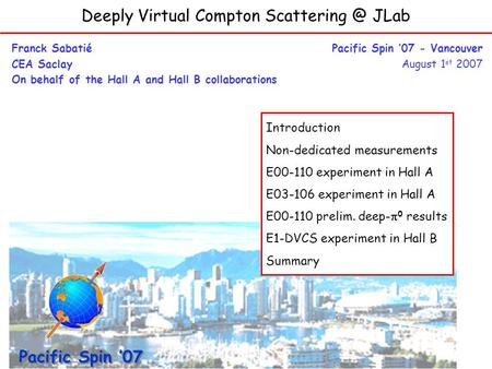 Deeply Virtual Compton JLab Franck Sabatié CEA Saclay On behalf of the Hall A and Hall B collaborations Pacific Spin 07 - Vancouver August.