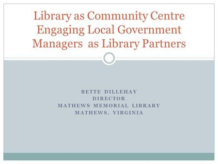 BETTE DILLEHAY DIRECTOR MATHEWS MEMORIAL LIBRARY MATHEWS, VIRGINIA Library as Community Centre Engaging Local Government Managers as Library Partners.