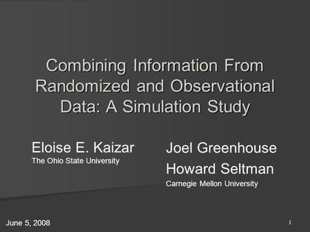 1 Eloise E. Kaizar The Ohio State University Combining Information From Randomized and Observational Data: A Simulation Study June 5, 2008 Joel Greenhouse.