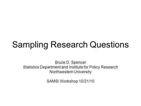 Sampling Research Questions Bruce D. Spencer Statistics Department and Institute for Policy Research Northwestern University SAMSI Workshop 10/21/10.