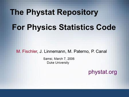 The Phystat Repository For Physics Statistics Code M. Fischler, J. Linnemann, M. Paterno, P. Canal phystat.org Samsi, March 7, 2006 Duke University.