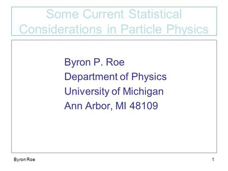 Byron Roe1 Some Current Statistical Considerations in Particle Physics Byron P. Roe Department of Physics University of Michigan Ann Arbor, MI 48109.