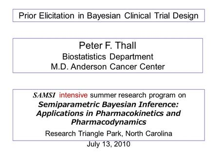 Prior Elicitation in Bayesian Clinical Trial Design Peter F. Thall Biostatistics Department M.D. Anderson Cancer Center SAMSI intensive summer research.