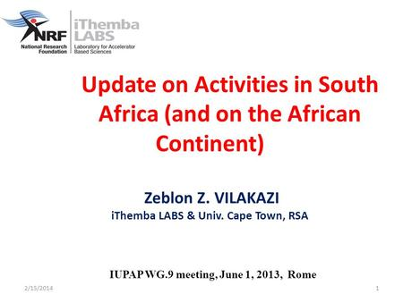 2/15/20141 Update on Activities in South Africa (and on the African Continent) Zeblon Z. VILAKAZI iThemba LABS & Univ. Cape Town, RSA IUPAP WG.9 meeting,