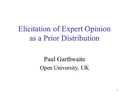 1 Elicitation of Expert Opinion as a Prior Distribution Paul Garthwaite Open University, UK.